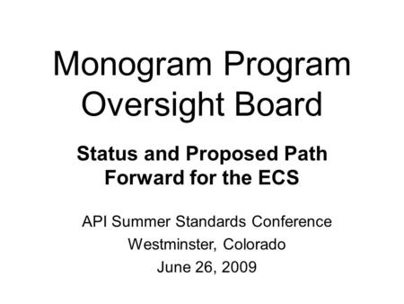 Monogram Program Oversight Board Status and Proposed Path Forward for the ECS API Summer Standards Conference Westminster, Colorado June 26, 2009.