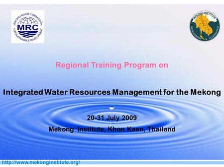 Regional Training Program on Integrated Water Resources Management for the Mekong 20-31 July 2009 Mekong Institute, Khon.
