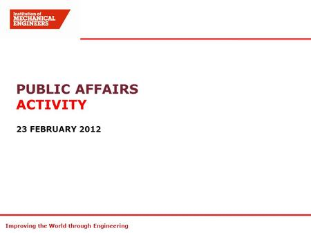 Improving the World through Engineering PUBLIC AFFAIRS ACTIVITY 23 FEBRUARY 2012.