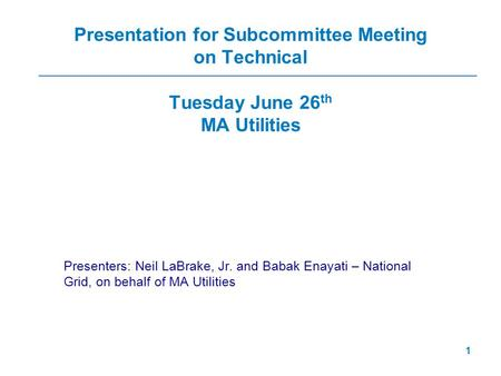 1 Presentation for Subcommittee Meeting on Technical Tuesday June 26 th MA Utilities Presenters: Neil LaBrake, Jr. and Babak Enayati – National Grid, on.