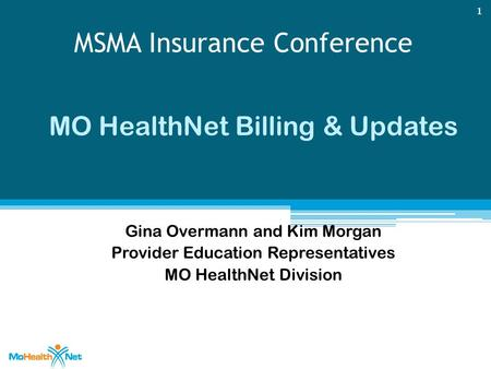 MSMA Insurance Conference MO HealthNet Billing & Updates Gina Overmann and Kim Morgan Provider Education Representatives MO HealthNet Division 1.