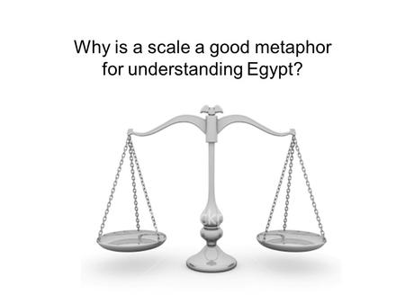 Why is a scale a good metaphor for understanding Egypt?