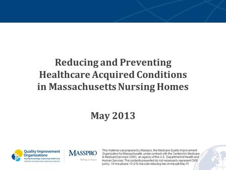 Reducing and Preventing Healthcare Acquired Conditions in Massachusetts Nursing Homes May 2013 This material was prepared by Masspro, the Medicare Quality.