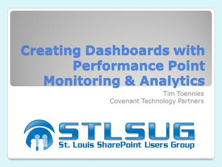 Creating Dashboards with Performance Point Monitoring & Analytics Tim Toennies Covenant Technology Partners.