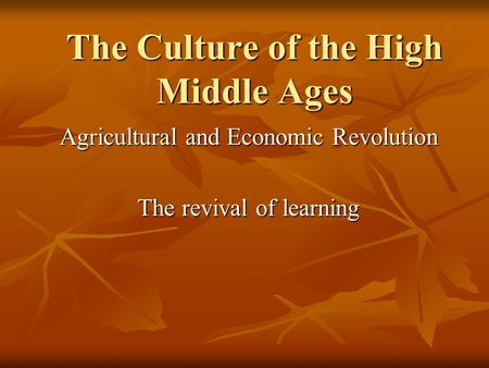 The Culture of the High Middle Ages Agricultural and Economic Revolution The revival of learning.