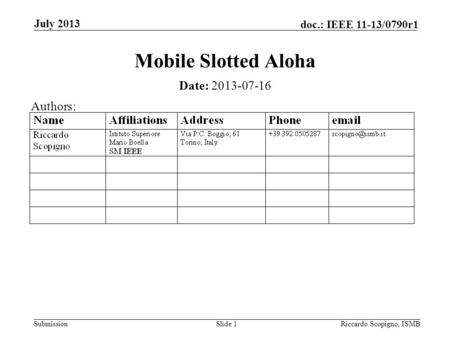 Submission doc.: IEEE 11-13/0790r1 July 2013 Riccardo Scopigno, ISMBSlide 1 Mobile Slotted Aloha Date: 2013-07-16 Authors:
