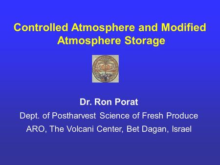Controlled Atmosphere and Modified Atmosphere Storage Dr. Ron Porat Dept. of Postharvest Science of Fresh Produce ARO, The Volcani Center, Bet Dagan, Israel.