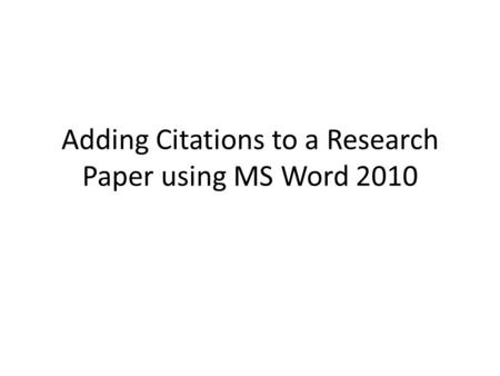 Adding Citations to a Research Paper using MS Word 2010.