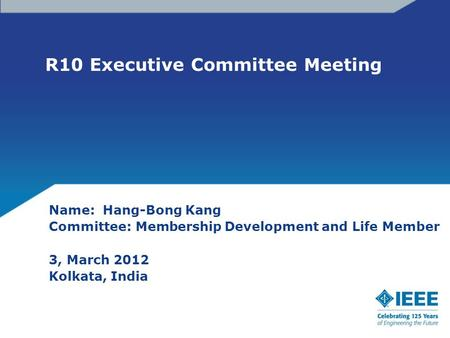 R10 Executive Committee Meeting Name: Hang-Bong Kang Committee: Membership Development and Life Member 3, March 2012 Kolkata, India.