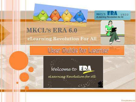 MKCL' S ERA 6.0 eLearning Revolution For All. W ELCOME TO MKCL' S ERA E L EARNING R EVOLUTION FOR A LL ! Lets see what we have new in store in ERA 6 for.