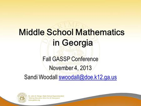 Middle School Mathematics in Georgia Fall GASSP Conference November 4, 2013 Sandi Woodall