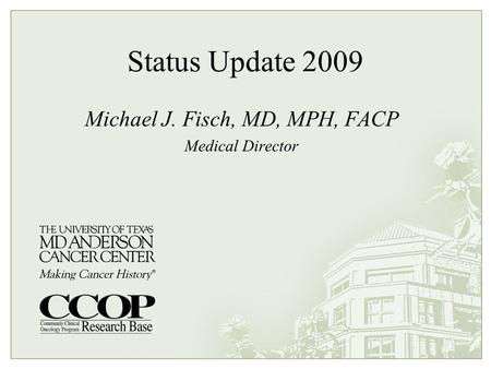Status Update 2009 Michael J. Fisch, MD, MPH, FACP Medical Director.