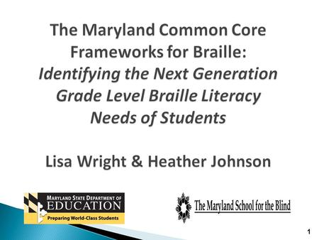 The Maryland Common Core Frameworks for Braille: Identifying the Next Generation Grade Level Braille Literacy Needs of Students Lisa Wright & Heather Johnson.