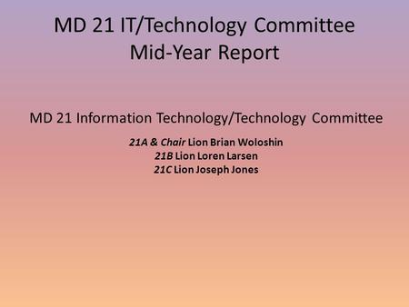 MD 21 IT/Technology Committee Mid-Year Report MD 21 Information Technology/Technology Committee 21A & Chair Lion Brian Woloshin 21B Lion Loren Larsen 21C.