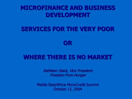 MICROFINANCE AND BUSINESS DEVELOPMENT SERVICES FOR THE VERY POOR OR WHERE THERE IS NO MARKET Kathleen Stack, Vice President Freedom from Hunger Middle.