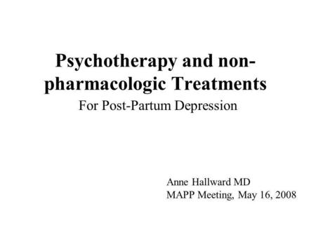 Psychotherapy and non- pharmacologic Treatments For Post-Partum Depression Anne Hallward MD MAPP Meeting, May 16, 2008.