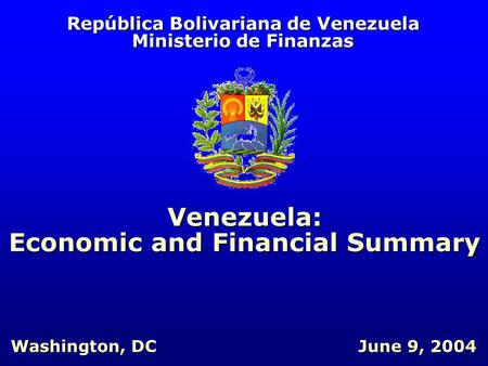 República Bolivariana de Venezuela Ministerio de Finanzas Venezuela: Economic and Financial Summary June 9, 2004 Washington, DC.