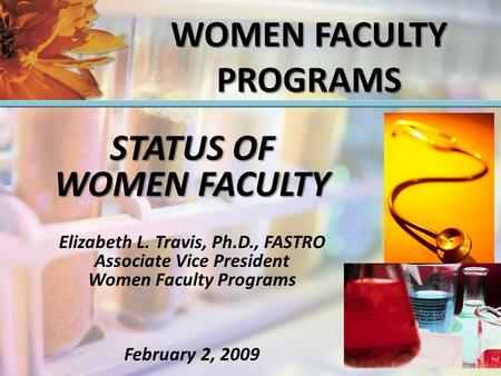 STATUS OF WOMEN FACULTY Elizabeth L. Travis, Ph.D., FASTRO Associate Vice President Women Faculty Programs February 2, 2009 WOMEN FACULTY PROGRAMS.