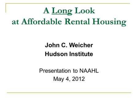 A Long Look at Affordable Rental Housing John C. Weicher Hudson Institute Presentation to NAAHL May 4, 2012.