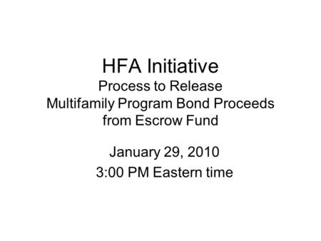 HFA Initiative Process to Release Multifamily Program Bond Proceeds from Escrow Fund January 29, 2010 3:00 PM Eastern time.