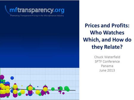 Prices and Profits: Who Watches Which, and How do they Relate? Chuck Waterfield SPTF Conference Panama June 2013 Promoting Transparent Pricing in the Microfinance.