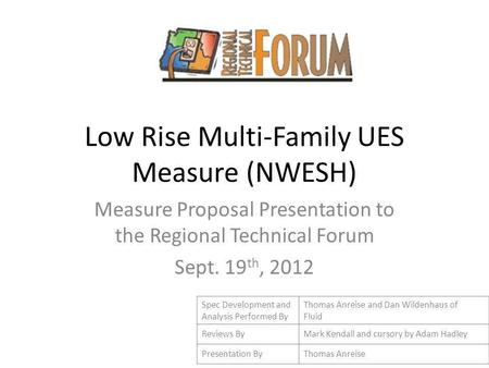 Low Rise Multi-Family UES Measure (NWESH) Measure Proposal Presentation to the Regional Technical Forum Sept. 19 th, 2012 Spec Development and Analysis.