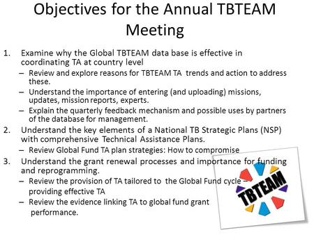 Objectives for the Annual TBTEAM Meeting 1.Examine why the Global TBTEAM data base is effective in coordinating TA at country level – Review and explore.
