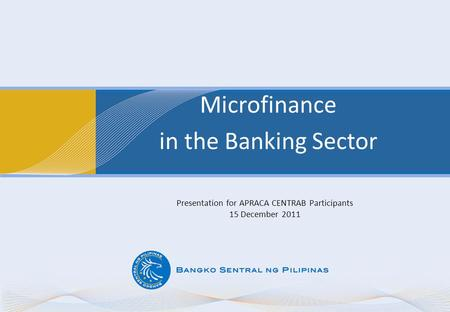 Microfinance in the Banking Sector Presentation for APRACA CENTRAB Participants 15 December 2011.