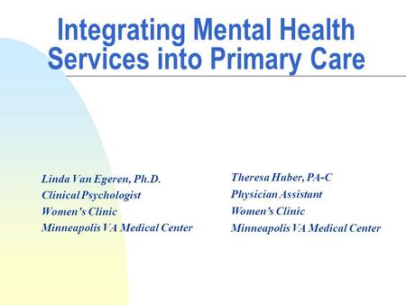 Integrating Mental Health Services into Primary Care Linda Van Egeren, Ph.D. Clinical Psychologist Women's Clinic Minneapolis VA Medical Center Theresa.