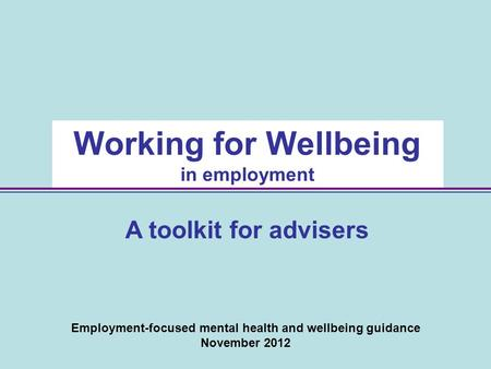 Employment-focused mental health and wellbeing guidance November 2012 Working for Wellbeing in employment A toolkit for advisers.