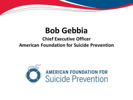 Bob Gebbia Chief Executive Officer American Foundation for Suicide Prevention.