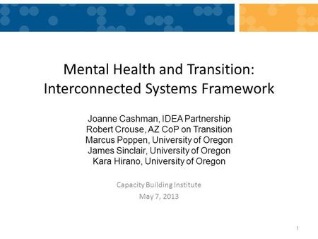 Mental Health and Transition: Interconnected Systems Framework Capacity Building Institute May 7, 2013 1 Joanne Cashman, IDEA Partnership Robert Crouse,