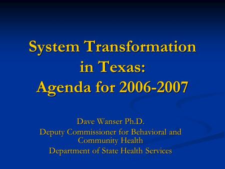 System Transformation in Texas: Agenda for 2006-2007 Dave Wanser Ph.D. Deputy Commissioner for Behavioral and Community Health Department of State Health.