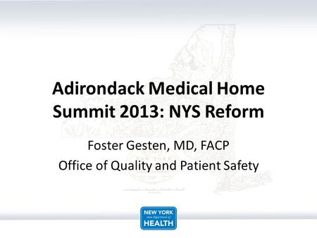 Adirondack Medical Home Summit 2013: NYS Reform Foster Gesten, MD, FACP Office of Quality and Patient Safety.