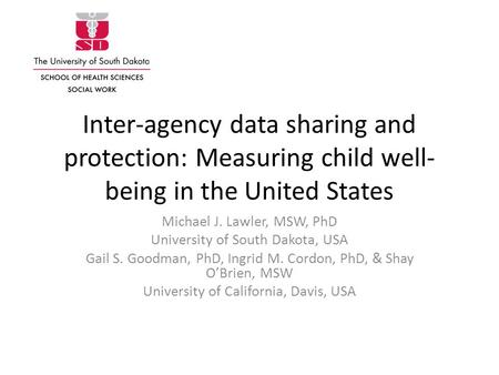 Inter-agency data sharing and protection: Measuring child well- being in the United States Michael J. Lawler, MSW, PhD University of South Dakota, USA.