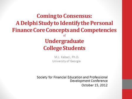 Coming to Consensus: A Delphi Study to Identify the Personal Finance Core Concepts and Competencies of Undergraduate College Students M.J. Kabaci, Ph.D.