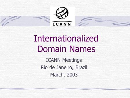 Internationalized Domain Names ICANN Meetings Rio de Janeiro, Brazil March, 2003.