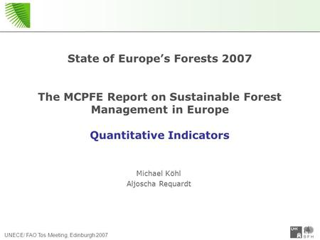 UNECE/ FAO Tos Meeting, Edinburgh 2007 State of Europe's Forests 2007 The MCPFE Report on Sustainable Forest Management in Europe Quantitative Indicators.