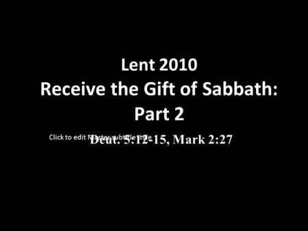 Click to edit Master subtitle style Lent 2010 Receive the Gift of Sabbath: Part 2 Deut. 5:12-15, Mark 2:27.