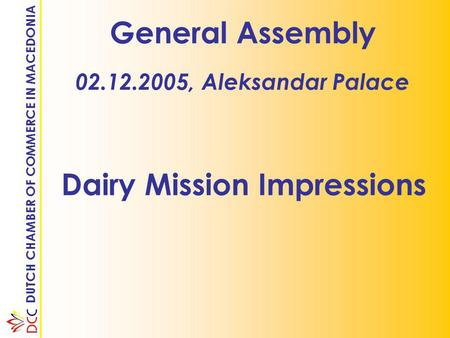 DUTCH CHAMBER OF COMMERCE IN MACEDONIA General Assembly 02.12.2005, Aleksandar Palace Dairy Mission Impressions.