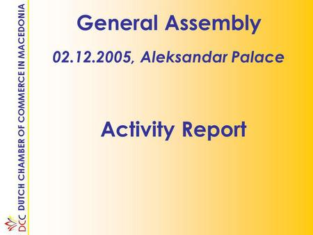 DUTCH CHAMBER OF COMMERCE IN MACEDONIA General Assembly 02.12.2005, Aleksandar Palace Activity Report.