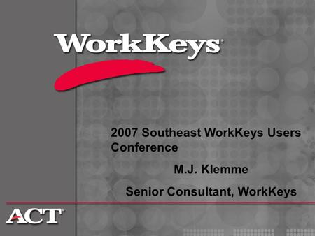 2007 Southeast WorkKeys Users Conference M.J. Klemme Senior Consultant, WorkKeys.