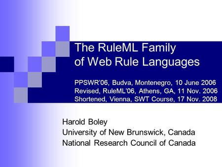 The RuleML Family of Web Rule Languages PPSWR'06, Budva, Montenegro, 10 June 2006 Revised, RuleML'06, Athens, GA, 11 Nov. 2006 Shortened, Vienna, SWT Course,