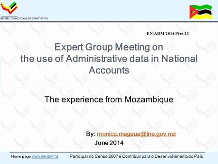 Home page: www.ine.gov.mz INSTITUTO NACIONAL DE ESTATÍSTICA Expert Group Meeting on the use of Administrative data in National Accounts The experience.