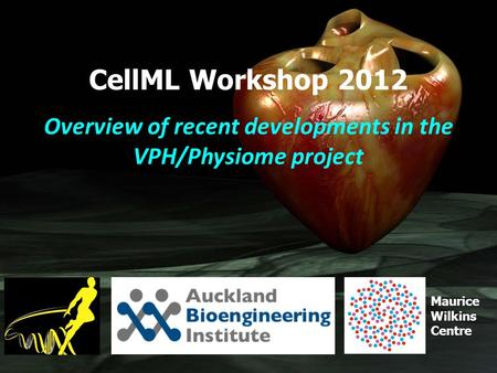 Maurice Wilkins Centre CellML Workshop 2012 Overview of recent developments in the VPH/Physiome project.