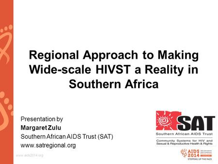 Www.aids2014.org Regional Approach to Making Wide-scale HIVST a Reality in Southern Africa Presentation by Margaret Zulu Southern African AIDS Trust (SAT)