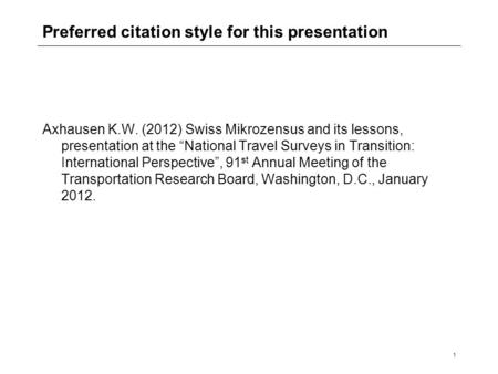 "1 Preferred citation style for this presentation Axhausen K.W. (2012) Swiss Mikrozensus and its lessons, presentation at the ""National Travel Surveys in."