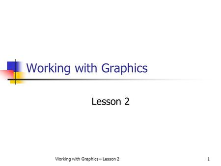 Working with Graphics – Lesson 21 Working with Graphics Lesson 2.