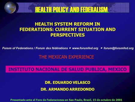 HEALTH SYSTEM REFORM IN FEDERATIONS: CURRENT SITUATION AND PERSPECTIVES THE MEXICAN EXPERIENCE INSTITUTO NACIONAL DE SALUD PUBLICA, MEXICO DR. EDUARDO.