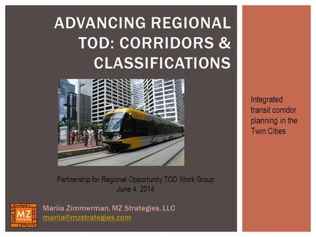 ADVANCING REGIONAL TOD: CORRIDORS & CLASSIFICATIONS Partnership for Regional Opportunity TOD Work Group June 4, 2014 Mariia Zimmerman, MZ Strategies, LLC.